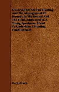 Observations on Fox-Hunting and the Management of Hounds in the Kennel and the Field. Addressed to a Young Sportman, About to Undertake a Hunting Establishment