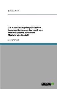 Die Ausrichtung Der Politischen Kommunikation an Der Logik Des Mediensystems Nach Dem Mediokratie-Modell