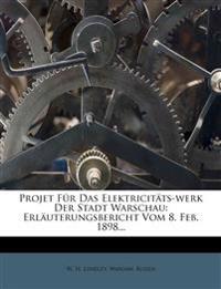 Projet Fur Das Elektricit Ts-Werk Der Stadt Warschau: Erl Uterungsbericht Vom 8. Feb. 1898...