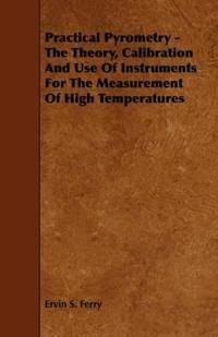 Practical Pyrometry - the Theory, Calibration and Use of Instruments for the Measurement of High Temperatures