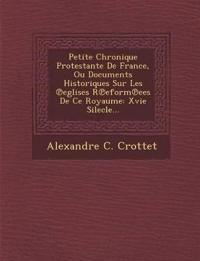 Petite Chronique Protestante De France, Ou Documents Historiques Sur Les ¿eglises R¿eform¿ees De Ce Royaume: Xvie Silecle...