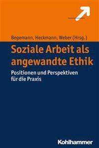 Soziale Arbeit ALS Angewandte Ethik: Positionen Und Perspektiven Fur Die Praxis