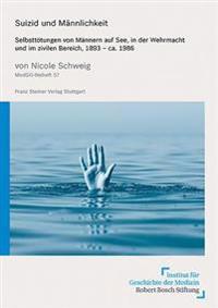 Suizid Und Mannlichkeit: Selbsttotungen Von Mannern Auf See, in Der Wehrmacht Und Im Zivilen Bereich, 1893 - CA. 1986
