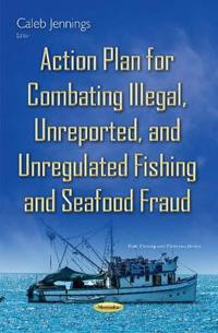 Action Plan for Combating Illegal, Unreported, and Unregulated Fishing and Seafood Fraud