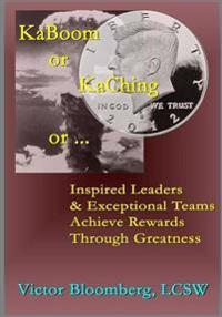 Kaboom or Kaching or ...: Inspired Leaders & Exceptional Teams Achieve Rewards Through Greatness