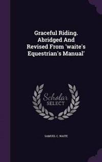 Graceful Riding. Abridged and Revised from 'Waite's Equestrian's Manual'