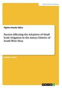 Factors Affecting the Adoption of Small Scale Irrigation in the Ameya District of South West Shoa