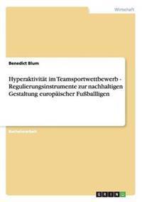 Hyperaktivit t Im Teamsportwettbewerb - Regulierungsinstrumente Zur Nachhaltigen Gestaltung Europ ischer Fu ballligen