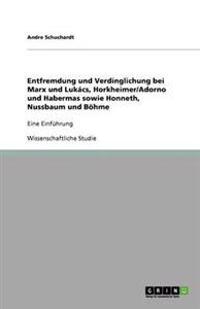 Entfremdung Und Verdinglichung Bei Marx Und Lukacs, Horkheimer/Adorno Und Habermas Sowie Honneth, Nussbaum Und Bohme