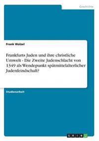 Frankfurts Juden Und Ihre Christliche Umwelt - Die Zweite Judenschlacht Von 1349 ALS Wendepunkt Spatmittelalterlicher Judenfeindschaft?
