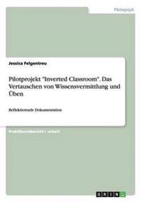 """Pilotprojekt """"Inverted Classroom."""" Das Vertauschen Von Wissensvermittlung Und Uben"""