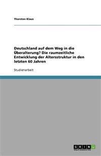 Deutschland Auf Dem Weg in Die Uberalterung? Die Raumzeitliche Entwicklung Der Altersstruktur in Den Letzten 60 Jahren