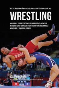 Ricette Per La Massa Muscolare, Prima E Dopo La Competizione Nel Wrestling: Migliora Le Tue Prestazioni E Recupera Piu Velocemente Nutrendo Il Tuo Cor