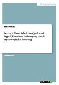 Burnout. Wenn Arbeit Zur Qual Wird. Begriff, Ursachen, Vorbeugung Durch Psychologische Beratung