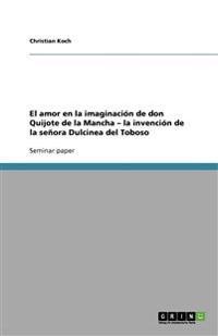 El Amor En La Imaginacion de Don Quijote de la Mancha - La Invencion de la Senora Dulcinea del Toboso