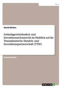 Schiedsgerichtsbarkeit Und Investitionsschutzrecht Im Hinblick Auf Die Transatlantische Handels- Und Investitionspartnerschaft (Ttip)