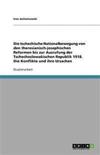 Die Tschechische Nationalbewegung Von Den Theresianisch-Josephischen Reformen Bis Zur Ausrufung Der Tschechoslowakischen Republik 1918. Die Konflikte Und Ihre Ursachen