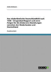 Das Niederlandische Deutschlandbild Nach 1990 - Clingendael-Rapport Und Seine Folgen Fur Die Bilateralen Beziehungen Zwischen Den Niederlanden Und Deutschland