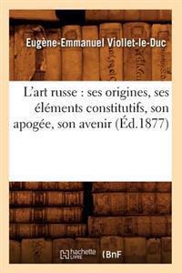 L'Art Russe: Ses Origines, Ses �l�ments Constitutifs, Son Apog�e, Son Avenir (�d.1877)