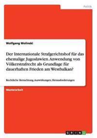 Der Internationale Strafgerichtshof für das ehemalige Jugoslawien. Anwendung von Völkerstrafrecht als Grundlage für dauerhaften Frieden am Westbalkan?