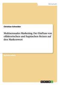 Multisensuales Marketing. Der Einfluss Von Olfaktorischen Und Haptischen Reizen Auf Den Markenwert