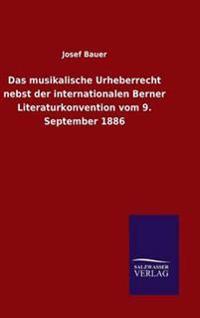 Das Musikalische Urheberrecht Nebst Der Internationalen Berner Literaturkonvention Vom 9. September 1886
