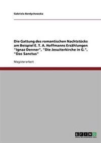 Die Gattung Des Romantischen Nachtstucks Am Beispiel E. T. A. Hoffmanns Erzahlungen 'Ignaz Denner', 'Die Jesuiterkirche in G.', 'Das Sanctus'