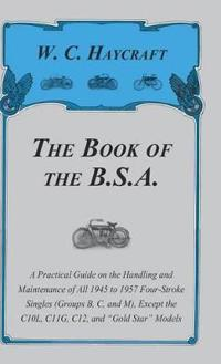 The Book of the B.S.a - A Practical Guide on the Handling and Maintenance of All 1945 to 1957 Four-Stroke Singles (Groups B, C, and M), Except the C10