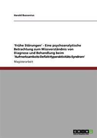 'Fruhe Storungen' - Eine Psychoanalytische Betrachtung Zum Missverstandnis Von Diagnose Und Behandlung Beim 'Aufmerksamkeits-Defizit-Hyperaktivitats-Syndrom'