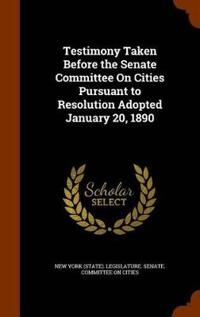 Testimony Taken Before the Senate Committee on Cities Pursuant to Resolution Adopted January 20, 1890
