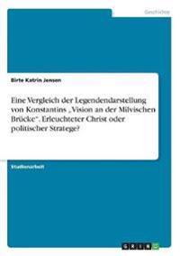"""Eine Vergleich der Legendendarstellung von Konstantins """"Vision an der Milvischen Brücke"""". Erleuchteter Christ oder politischer Stratege?"""