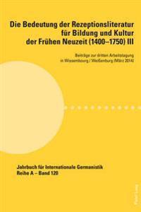 Die Bedeutung Der Rezeptionsliteratur Fuer Bildung Und Kultur Der Fruehen Neuzeit (1400-1750), Bd. III: Beitraege Zur Dritten Arbeitstagung in Wissemb