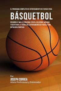 El Programa Completo de Entrenamiento de Fuerza Para Basquetbol: Desarrolle Mas Flexibilidad, Fuerza, Velocidad, Agilidad, y Resistencia, a Traves del