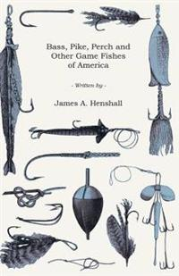 Bass, Pike, Perch and Other Game Fishes of America