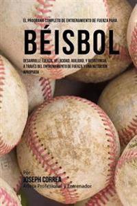 El Programa Completo de Entrenamiento de Fuerza Para Beisbol: Desarrolle Fuerza, Velocidad, Agilidad, y Resistencia, a Traves del Entrenamiento de Fue
