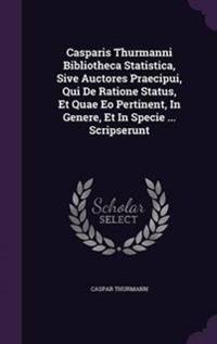 Casparis Thurmanni Bibliotheca Statistica, Sive Auctores Praecipui, Qui de Ratione Status, Et Quae EO Pertinent, in Genere, Et in Specie ... Scripserunt