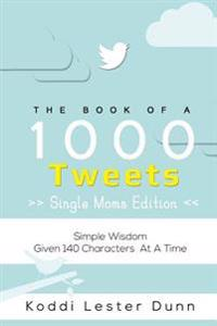 Book of 1000 Tweets (the Single Moms Edition): Simple Wisdom Given 140 Characters at a Time