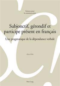 Subjonctif, Gerondif Et Participe Present En Francais: Une Pragmatique de La Dependance Verbale