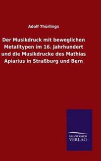 Der Musikdruck Mit Beweglichen Metalltypen Im 16. Jahrhundert Und Die Musikdrucke Des Mathias Apiarius in Strassburg Und Bern