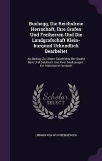 Buchegg, Die Reichsfreie Herrschaft, Ihre Grafen Und Freiherren Und Die Landgrafschaft Klein-Burgund Urkundlich Bearbeitet