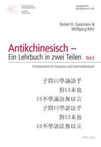 Antikchinesisch - Ein Lehrbuch in Zwei Teilen: Teil 1: Eine Propaedeutische Einfuehrung in Fuenf Element(ar)Gaengen- Teil 2: Chrestomathie Mit Glossar