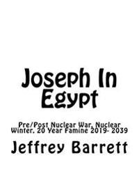Joseph in Egypt: Pre Post Nuclear War Nuclear Winter and 20 Year Famine 2019- 2039