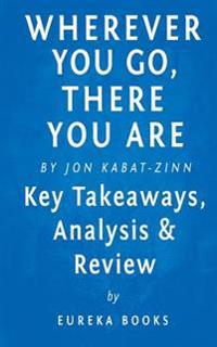 Wherever You Go, There You Are: Mindfulness Meditation in Everyday Life by Jon Kabat-Zinn - Key Takeaways, Analysis & Review