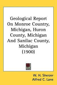Geological Report on Monroe Country, Michigan, Huron County, Michigan and Sanilac County, Michigan