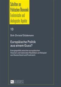 Europaeische Politik Aus Einem Guss?: Energiepolitik Zwischen Europaeischen Visionen Und Nationalen Realitaeten Am Beispiel Von Deutschland Und Frankr