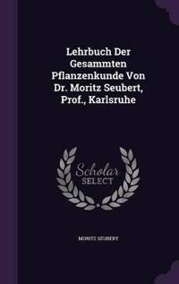 Lehrbuch Der Gesammten Pflanzenkunde Von Dr. Moritz Seubert, Prof., Karlsruhe