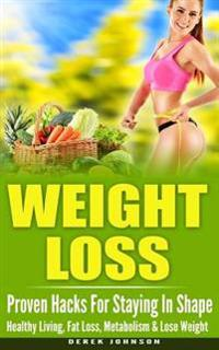 Weight Loss: Proven Hacks for Staying in Shape - Healthy Living, Fat Loss, Metabolism & Lose Weight