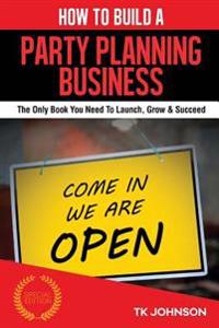 How to Build a Party Planning Business (Special Edition): The Only Book You Need to Launch, Grow & Succeed