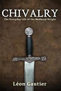 Chivalry: The Everyday Life of the Medieval Knight