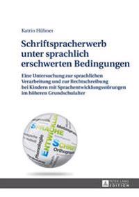 Schriftspracherwerb Unter Sprachlich Erschwerten Bedingungen: Eine Untersuchung Zur Sprachlichen Verarbeitung Und Zur Rechtschreibung Bei Kindern Mit